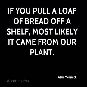 Alan Mersnick - If you pull a loaf of bread off a shelf, most likely it came from our plant.
