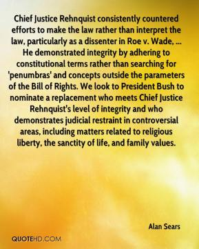 Alan Sears - Chief Justice Rehnquist consistently countered efforts to make the law rather than interpret the law, particularly as a dissenter in Roe v. Wade, ... He demonstrated integrity by adhering to constitutional terms rather than searching for 'penumbras' and concepts outside the parameters of the Bill of Rights. We look to President Bush to nominate a replacement who meets Chief Justice Rehnquist's level of integrity and who demonstrates judicial restraint in controversial areas, including matters related to religious liberty, the sanctity of life, and family values.