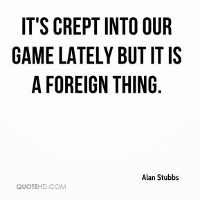 Alan Stubbs - It's crept into our game lately but it is a foreign thing.
