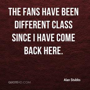 Alan Stubbs - The fans have been different class since I have come back here.