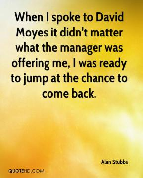 Alan Stubbs - When I spoke to David Moyes it didn't matter what the manager was offering me, I was ready to jump at the chance to come back.