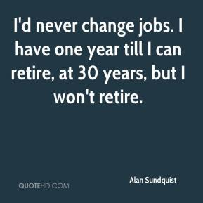 Alan Sundquist - I'd never change jobs. I have one year till I can retire, at 30 years, but I won't retire.
