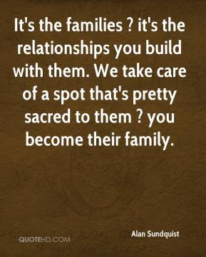 Alan Sundquist - It's the families ? it's the relationships you build with them. We take care of a spot that's pretty sacred to them ? you become their family.