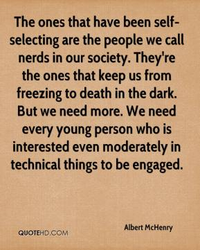 Albert McHenry - The ones that have been self-selecting are the people we call nerds in our society. They're the ones that keep us from freezing to death in the dark. But we need more. We need every young person who is interested even moderately in technical things to be engaged.