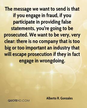 Alberto R. Gonzales - The message we want to send is that if you engage in fraud, if you participate in providing false statements, you're going to be prosecuted. We want to be very, very clear: there is no company that is too big or too important an industry that will escape prosecution if they in fact engage in wrongdoing.