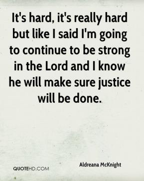 Aldreana McKnight - It's hard, it's really hard but like I said I'm going to continue to be strong in the Lord and I know he will make sure justice will be done.