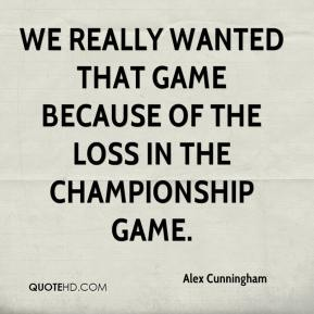 Alex Cunningham - We really wanted that game because of the loss in the championship game.