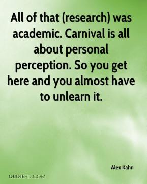 Alex Kahn - All of that (research) was academic. Carnival is all about personal perception. So you get here and you almost have to unlearn it.