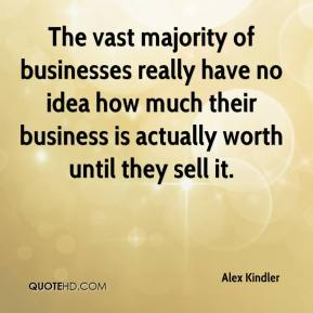 The vast majority of businesses really have no idea how much their business is actually worth until they sell it.