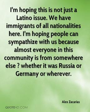 Alex Zacarias - I'm hoping this is not just a Latino issue. We have immigrants of all nationalities here. I'm hoping people can sympathize with us because almost everyone in this community is from somewhere else ? whether it was Russia or Germany or wherever.