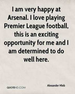Alexander Hleb - I am very happy at Arsenal. I love playing Premier League football, this is an exciting opportunity for me and I am determined to do well here.