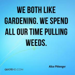 Alice Pittenger - We both like gardening. We spend all our time pulling weeds.