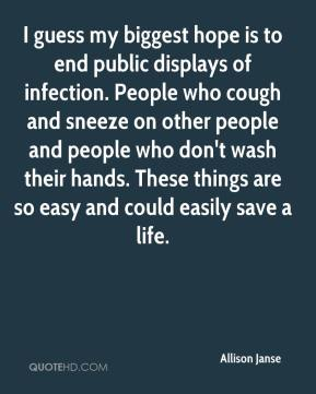 I guess my biggest hope is to end public displays of infection. People who cough and sneeze on other people and people who don't wash their hands. These things are so easy and could easily save a life.