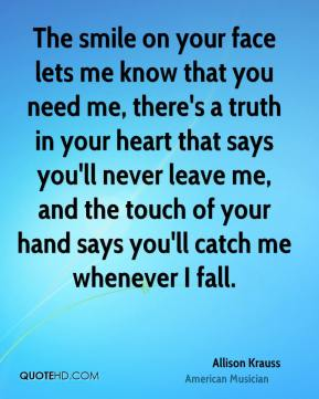 Allison Krauss - The smile on your face lets me know that you need me, there's a truth in your heart that says you'll never leave me, and the touch of your hand says you'll catch me whenever I fall.