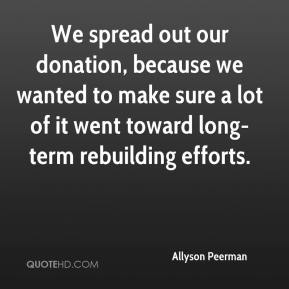 Allyson Peerman - We spread out our donation, because we wanted to make sure a lot of it went toward long-term rebuilding efforts.