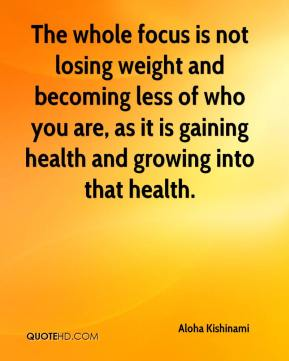 The whole focus is not losing weight and becoming less of who you are, as it is gaining health and growing into that health.