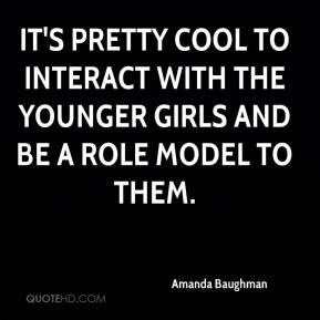 Amanda Baughman - It's pretty cool to interact with the younger girls and be a role model to them.