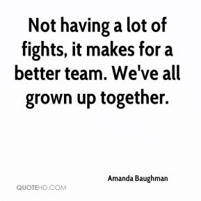 Amanda Baughman - Not having a lot of fights, it makes for a better team. We've all grown up together.