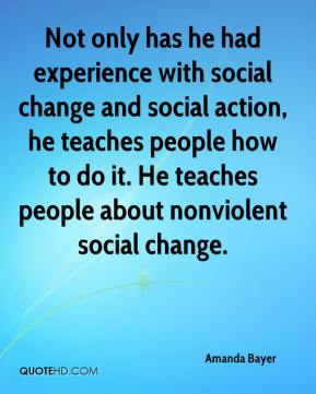 Amanda Bayer - Not only has he had experience with social change and social action, he teaches people how to do it. He teaches people about nonviolent social change.