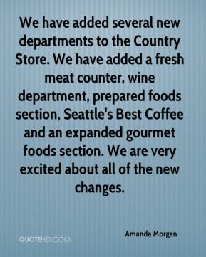 Amanda Morgan - We have added several new departments to the Country Store. We have added a fresh meat counter, wine department, prepared foods section, Seattle's Best Coffee and an expanded gourmet foods section. We are very excited about all of the new changes.