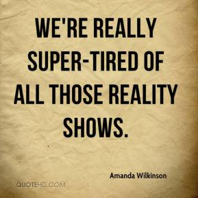 Amanda Wilkinson - We're really super-tired of all those reality shows.