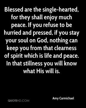 Amy Carmichael - Blessed are the single-hearted, for they shall enjoy much peace. If you refuse to be hurried and pressed, if you stay your soul on God, nothing can keep you from that clearness of spirit which is life and peace. In that stillness you will know what His will is.