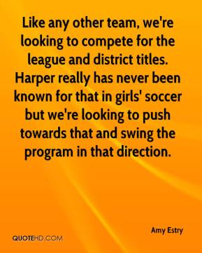 Amy Estry - Like any other team, we're looking to compete for the league and district titles. Harper really has never been known for that in girls' soccer but we're looking to push towards that and swing the program in that direction.