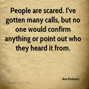 Ana Bolanos - People are scared. I've gotten many calls, but no one would confirm anything or point out who they heard it from.
