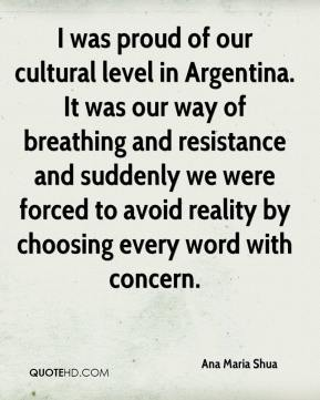 I was proud of our cultural level in Argentina. It was our way of breathing and resistance and suddenly we were forced to avoid reality by choosing every word with concern.