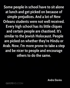 Andre Davies - Some people in school have to sit alone at lunch and get picked on because of simple prejudices. And a lot of New Orleans students were not well received. Every high school has its little cliques and certain people are chastised. It's similar to the Jewish Holocaust. People are picked on whether they're Hindu or Arab. Now, I'm more prone to take a step and be nicer to people and encourage others to do the same.