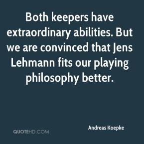 Andreas Koepke - Both keepers have extraordinary abilities. But we are convinced that Jens Lehmann fits our playing philosophy better.