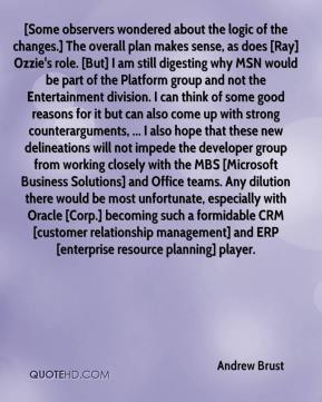 Andrew Brust - [Some observers wondered about the logic of the changes.] The overall plan makes sense, as does [Ray] Ozzie's role. [But] I am still digesting why MSN would be part of the Platform group and not the Entertainment division. I can think of some good reasons for it but can also come up with strong counterarguments, ... I also hope that these new delineations will not impede the developer group from working closely with the MBS [Microsoft Business Solutions] and Office teams. Any dilution there would be most unfortunate, especially with Oracle [Corp.] becoming such a formidable CRM [customer relationship management] and ERP [enterprise resource planning] player.