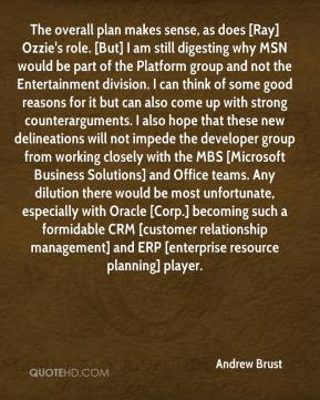 Andrew Brust - The overall plan makes sense, as does [Ray] Ozzie's role. [But] I am still digesting why MSN would be part of the Platform group and not the Entertainment division. I can think of some good reasons for it but can also come up with strong counterarguments. I also hope that these new delineations will not impede the developer group from working closely with the MBS [Microsoft Business Solutions] and Office teams. Any dilution there would be most unfortunate, especially with Oracle [Corp.] becoming such a formidable CRM [customer relationship management] and ERP [enterprise resource planning] player.