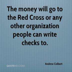 Andrew Colbert - The money will go to the Red Cross or any other organization people can write checks to.