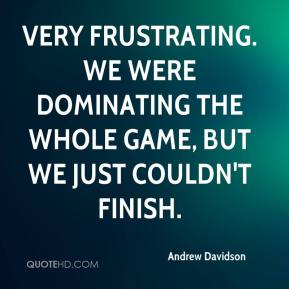 Andrew Davidson - Very frustrating. We were dominating the whole game, but we just couldn't finish.
