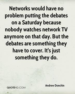 Andrew Donchin - Networks would have no problem putting the debates on a Saturday because nobody watches network TV anymore on that day. But the debates are something they have to cover. It's just something they do.