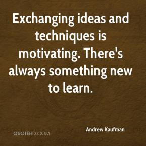 Andrew Kaufman - Exchanging ideas and techniques is motivating. There's always something new to learn.