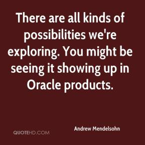 Andrew Mendelsohn - There are all kinds of possibilities we're exploring. You might be seeing it showing up in Oracle products.