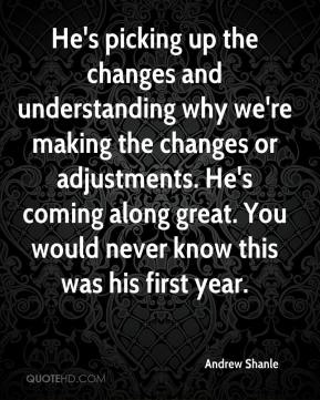 Andrew Shanle - He's picking up the changes and understanding why we're making the changes or adjustments. He's coming along great. You would never know this was his first year.