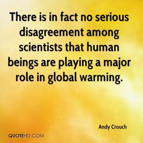 Andy Crouch - There is in fact no serious disagreement among scientists that human beings are playing a major role in global warming.