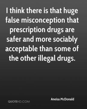 I think there is that huge false misconception that prescription drugs are safer and more sociably acceptable than some of the other illegal drugs.