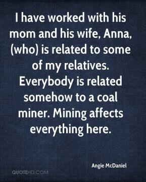 Angie McDaniel - I have worked with his mom and his wife, Anna, (who) is related to some of my relatives. Everybody is related somehow to a coal miner. Mining affects everything here.