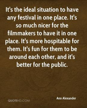It's the ideal situation to have any festival in one place. It's so much nicer for the filmmakers to have it in one place. It's more hospitable for them. It's fun for them to be around each other, and it's better for the public.
