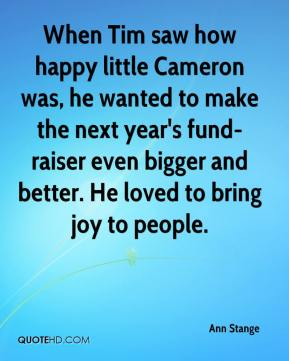 Ann Stange - When Tim saw how happy little Cameron was, he wanted to make the next year's fund-raiser even bigger and better. He loved to bring joy to people.