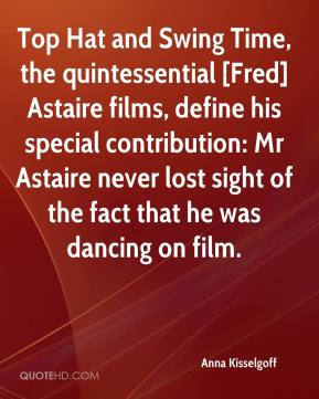 Anna Kisselgoff - Top Hat and Swing Time, the quintessential [Fred] Astaire films, define his special contribution: Mr Astaire never lost sight of the fact that he was dancing on film.