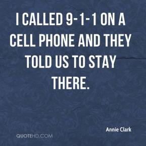 Annie Clark - I called 9-1-1 on a cell phone and they told us to stay there.