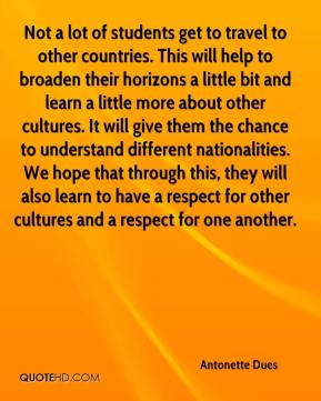 Antonette Dues - Not a lot of students get to travel to other countries. This will help to broaden their horizons a little bit and learn a little more about other cultures. It will give them the chance to understand different nationalities. We hope that through this, they will also learn to have a respect for other cultures and a respect for one another.
