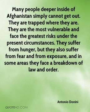 Many people deeper inside of Afghanistan simply cannot get out. They are trapped where they are. They are the most vulnerable and face the greatest risks under the present circumstances. They suffer from hunger, but they also suffer from fear and from exposure, and in some areas they face a breakdown of law and order.