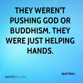 April Akins - They weren't pushing God or Buddhism. They were just helping hands.