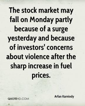 Arfan Karniody - The stock market may fall on Monday partly because of a surge yesterday and because of investors' concerns about violence after the sharp increase in fuel prices.